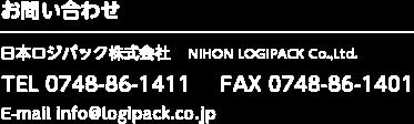 お問い合わせ 日本ロジパック株式会社 TEL0748-86-1411 FAX0748-86-1401 E-mail info@logipack.co.jp