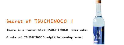 Secret of TSUCHINOCO 1. There is a rumor that TSUCHINOCO loves sake. A sake of TSUCHINOCO might be coming soon.