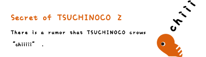 Secret of TSUCHINOCO 2. There is a rumor that TSUCHINOCO crows chiiiii.