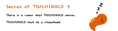 Secret of TSUCHINOCO 3. There is a rumor that TSUCHINOCO must be a sleepyhead.