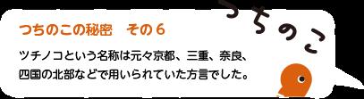 つちのこの秘密 その6 ツチノコという名称は元々京都、三重、奈良、四国の北部などで用いられていた方言でした。