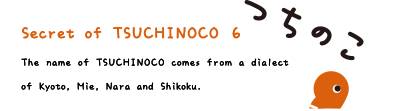 Secret of TSUCHINOCO 6. The name of TSUCHINOCO comes from a dialect of Kyoto, Mie, Nara and Shikoku.